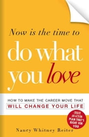 Now is the Time to Do What You Love: How to Make the Career Move that Will Change Your Life ebook by Nancy Whitney-Reiter