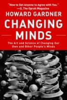 Changing Minds - The Art and Science of Changing Our Own and Other Peoples Minds ebook by Howard Gardner