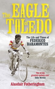 The Eagle of Toledo - The Life and Times of Federico Bahamontes ebook by Alasdair Fotheringham