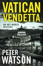 Vatican Vendetta - An Art-World Mystery ebook by Peter Watson