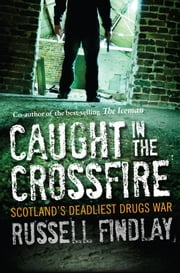 Caught in the Crossfire - Scotlands Deadliest Drugs War ebook by Russell Findlay,Ian Crofton