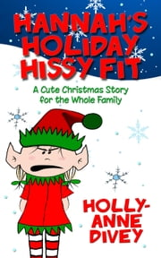 Hannah's Holiday Hissy Fit: A Cute Christmas Story for the Whole Family ebook by Holly-Anne Divey