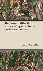 The Essential Oils - Vol 1: History - Origin In Plants - Production - Analysis ebook by Ernest Guenther