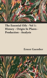 The Essential Oils - Vol 1: History - Origin In Plants - Production - Analysis ebook by Ernest Guenther,