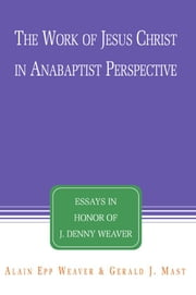 The Work of Jesus Christ in Anabaptist Perspective: Essays in Honor of J. Denny Weaver ebook by Epp Weaver, Alain