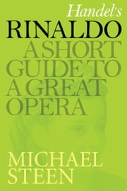 Handel's Rinaldo: A Short Guide To A Great Opera ebook by Michael Steen
