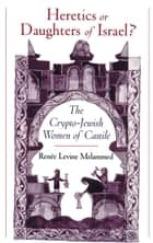 Heretics or Daughters of Israel? - The Crypto-Jewish Women of Castile ebook by Renee Levine Melammed