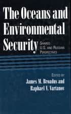 The Oceans and Environmental Security ebook by James Broadus,James Broadus,Matthew J. Lamourie,Raphael V. Vartanov,Tom Tietenburg,Artemy A. Saguirian,Suzanne M. Demisch