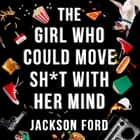The Girl Who Could Move Sh*t With Her Mind - 'Like Alias meets X-Men' audiobook by Jackson Ford
