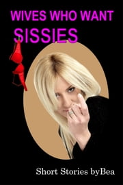 Wives Who Want Sissies! ebook by Bea
