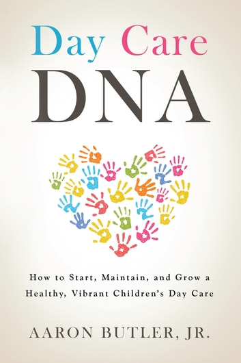Day Care Dna - How to Start, Maintain, and Grow a Healthy, Vibrant Children'S Day Care ebook by Aaron Butler Jr