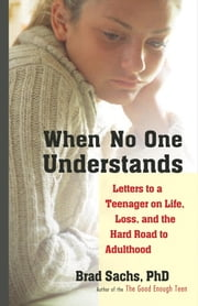 When No One Understands - Letters to a Teenager on Life, Loss, and the Hard Road to Adulthood ebook by Brad Sachs