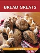 Bread Greats: Delicious Bread Recipes, The Top 92 Bread Recipes ebook by Franks Jo