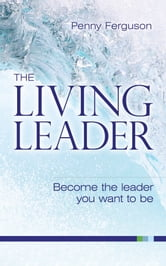 The living leader - Become the leader you want to be ebook by Penny Ferguson