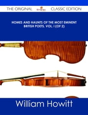 Homes and Haunts of the Most Eminent British Poets, Vol. I (of 2) - The Original Classic Edition ebook by William Howitt