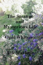 The Strange and Mysterious Life of Opal Whiteley ebook by Lili Marlene