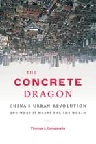The Concrete Dragon - China's Urban Revolution and What it Means for the World ebook by Thomas J. Campanella