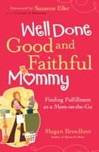 Well Done Good and Faithful Mommy - Finding Fulfillment as a Mom-on-the-Go ebook by Megan Breedlove, Suzanne Eller