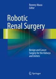 Robotic Renal Surgery - Benign and Cancer Surgery for the Kidneys and Ureters ebook by Ronney Abaza