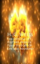 The Outline of History: Being a Plain History of Life and Mankind ebook by H. G. Wells
