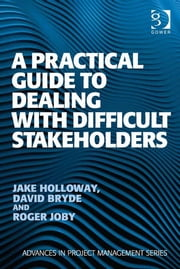 A Practical Guide to Dealing with Difficult Stakeholders ebook by Mr David Bryde,Mr Jake Holloway,Mr Roger Joby,Professor Darren Dalcher