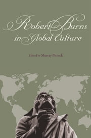 Robert Burns in Global Culture ebook by Murray Pittock,Robert Crawford,Leith Davis,Dominique Delmaire,R D. S. Jack,Nigel Leask,Pauline Anne Mackay,Clark McGinn,Silvia Mergenthal,Andrew Monnickendam,Alan Rawes,Frauke Reitemeier,Christopher A. Whatley