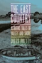 The East Country - Almanac Tales of Valley and Shore ebook by Jules Pretty
