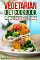 Vegetarian Diet Cookbook: A Comprehensive Guide for Your Vegan Weight Loss Program ebook by Martha Stone
