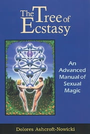 The Tree of Ecstasy: An Advanced Manual of Sexual Magic ebook by Dolores Ashcroft-Nowicki