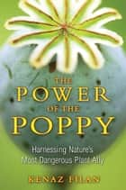 The Power of the Poppy - Harnessing Nature's Most Dangerous Plant Ally ebook by Kenaz Filan
