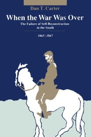 When the War Was Over: The Failure of Self-Reconstruction in the South, 1865--1867 ebook by Carter, Dan T.