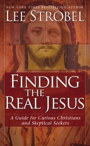 Finding the Real Jesus - A Guide for Curious Christians and Skeptical Seekers ebook by Lee Strobel