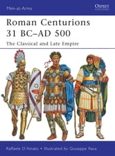 Roman Centurions 31 BC-AD 500 - The Classical and Late Empire ebook by Raffaele D'Amato