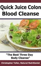 Quick Juice Colon Blood Cleanse: The Best Three Day Body Cleanse ebook by Christopher Teller