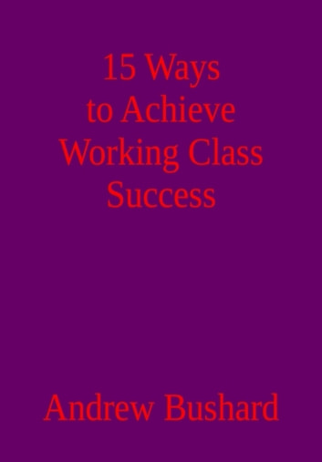 15 Ways to Achieve Working Class Success ebook by Andrew Bushard
