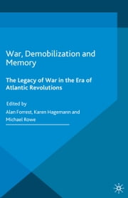 War, Demobilization and Memory - The Legacy of War in the Era of Atlantic Revolutions ebook by Alan Forrest,Karen Hagemann,Michael Rowe