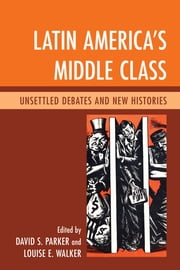 Latin America's Middle Class - Unsettled Debates and New Histories ebook by David S. Parker,Louise E. Walker,Abel Ricardo López-Pedreros,J. Pablo Silva,Rodolfo Barros,Bill French,Brian P. Owensby,Fredrick B. Pike,John J. Johnson,Mario Benedetti,Andrew Hunter Whiteford,Charles Wagley,Francisco López-Cámara