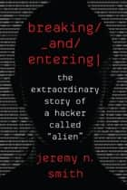 "Breaking and Entering - The Extraordinary Story of a Hacker Called ""Alien"" ebook by Jeremy N. Smith"