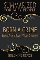 Summary: Born A Crime - Summarized for Busy People - Stories from A South African Childhood: Based on the Book by Trevor Noah ebook by Goldmine Reads
