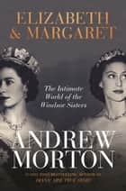 Elizabeth & Margaret - The Intimate World of the Windsor Sisters ebook by Andrew Morton