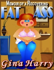 Memoir of a Recovering Fat Ass ebook by Gina Harry