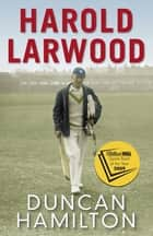 Harold Larwood - the Ashes Bowler who wiped out Australia eBook by Duncan Hamilton