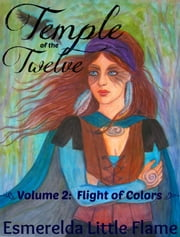 Temple of the Twelve (Volume 2: Flight of Colors) ebook by Esmerelda Little Flame