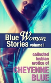 Blue Woman Stories Volume 1 - Collected Lesbian Erotica of Cheyenne Blue ebook by Cheyenne Blue