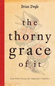 The Thorny Grace of It - And Other Essays for Imperfect Catholics ebook by Brian Doyle