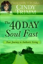 The 40 Day Soul Fast: Your Journey to Authentic Living - Your Journey to Authentic Living ebook by Cindy Trimm, T. D. Jakes