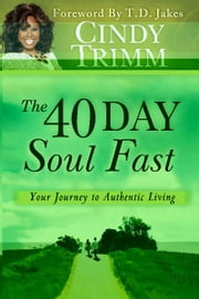 The 40 Day Soul Fast: Your Journey to Authentic Living - Your Journey to Authentic Living ebook by Cindy Trimm,T. D. Jakes