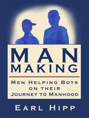Man-Making - Men Helping Boys on Their Journey to Manhood ebook by Hipp, Earl