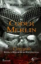 Codex Merlin - Intégrale ebook by Robert HOLDSTOCK