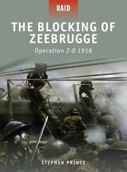 The Blocking of Zeebrugge - Operation Z-O 1918 ebook by Stephen Prince,Giuseppe Rava,Donato Spedaliere